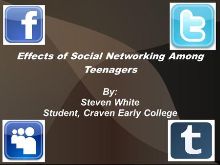 Effects of Social Networking Among Teenagers By: Steven White Student, Craven Early College.