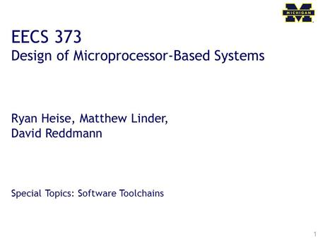 1 EECS 373 Design of Microprocessor-Based Systems Ryan Heise, Matthew Linder, David Reddmann Special Topics: Software Toolchains.