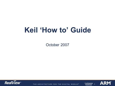 1 Confidential Restricted Keil 'How to' Guide October 2007.