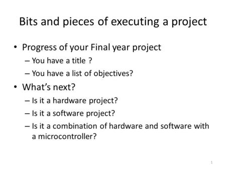 1 Bits and pieces of executing a project Progress of your Final year project – You have a title ? – You have a list of objectives? What's next? – Is it.