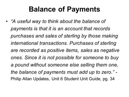 "Balance of Payments ""A useful way to think about the balance of payments is that it is an account that records purchases and sales of sterling by those."