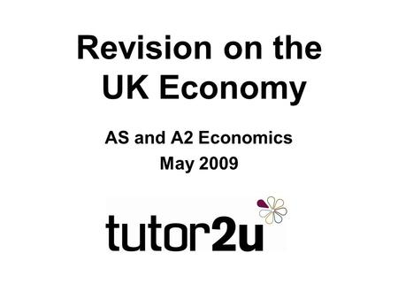 Revision on the UK Economy AS and A2 Economics May 2009.