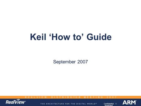 1Confidential Restricted R E A L V I E W D I S T R I B U T O R M E E T I N G 2 0 0 7 Keil 'How to' Guide September 2007.