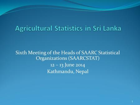 Sixth Meeting of the Heads of SAARC Statistical Organizations (SAARCSTAT) 12 – 13 June 2014 Kathmandu, Nepal 1.