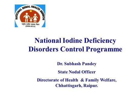 National Iodine Deficiency Disorders Control Programme Dr. Subhash Pandey State Nodal Officer Directorate of Health & Family Welfare, Chhattisgarh, Raipur.