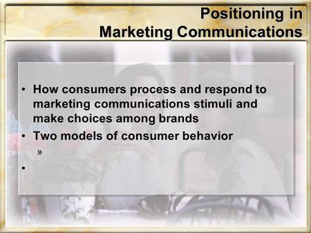 Positioning in Marketing Communications How consumers process and respond to marketing communications stimuli and make choices among brands Two models.