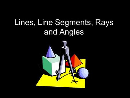 Lines, Line Segments, Rays and Angles. What is a Line? A line is a straight path that goes on forever in both directions.