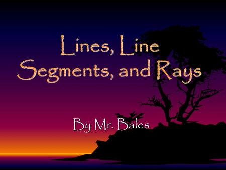Lines, Line Segments, and Rays By Mr. Bales Objective By the end of the lesson, you will be able to identify, describe, and classify lines, line segments,