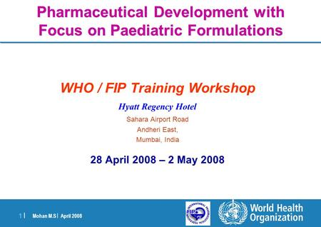 Mohan M.S | April 2008 1 |1 | Pharmaceutical Development with Focus on Paediatric Formulations WHO / FIP Training Workshop Hyatt Regency Hotel Sahara Airport.
