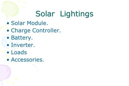 Solar Lightings Solar Module. Charge Controller. Battery. Inverter. Loads Accessories.