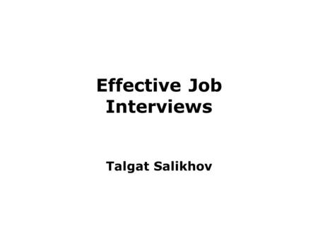 Effective Job Interviews Talgat Salikhov. Objectives By the end of the session students should be able to understand: –the importance of interview preparation.