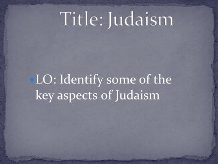 Title: Judaism LO: Identify some of the key aspects of Judaism.