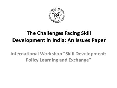 "The Challenges Facing Skill Development in India: An Issues Paper International Workshop ""Skill Development: Policy Learning and Exchange"""