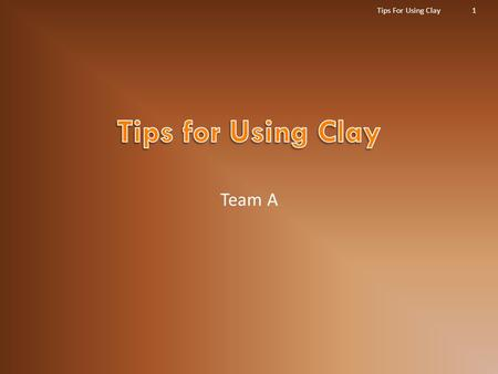 Team A Tips For Using Clay1.  The types of clay that will be discussed in this presentation are classified as three major types.  A)Play Doh®, which.