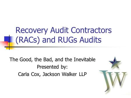 11 Recovery Audit Contractors (RACs) and RUGs Audits The Good, the Bad, and the Inevitable Presented by: Carla Cox, Jackson Walker LLP.