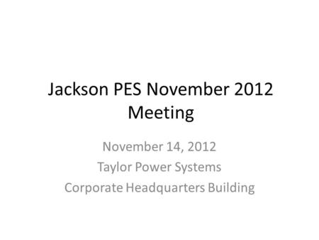 Jackson PES November 2012 Meeting November 14, 2012 Taylor Power Systems Corporate Headquarters Building.