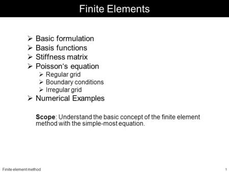 Finite element method 1 Finite Elements  Basic formulation  Basis functions  Stiffness matrix  Poisson's equation  Regular grid  Boundary conditions.