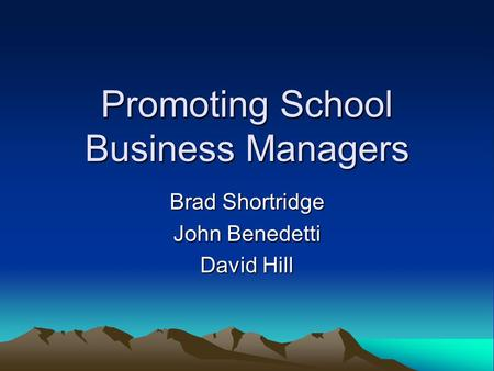 Promoting School Business Managers Brad Shortridge John Benedetti David Hill.