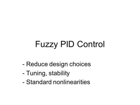Fuzzy PID Control - Reduce design choices - Tuning, stability - Standard nonlinearities.