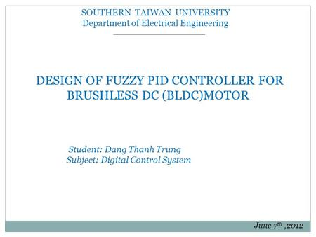 SOUTHERN TAIWAN UNIVERSITY Department of Electrical Engineering DESIGN OF FUZZY PID CONTROLLER FOR BRUSHLESS DC (BLDC)MOTOR Student: Dang Thanh Trung Subject: