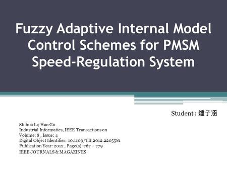Fuzzy Adaptive Internal Model Control Schemes for PMSM Speed-Regulation System Shihua Li; Hao Gu Industrial Informatics, IEEE Transactions on Volume: 8,