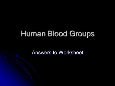Human Blood Groups Answers to Worksheet.