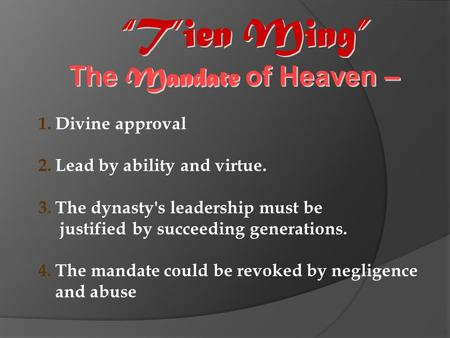 """T'ien Ming"" The Mandate of Heaven – 1.Divine approval 2.Lead by ability and virtue. 3.The dynasty's leadership must be justified by succeeding generations."