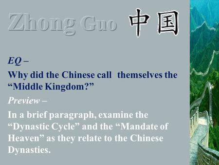 "EQ – Why did the Chinese call themselves the ""Middle Kingdom?"" Preview – In a brief paragraph, examine the ""Dynastic Cycle"" and the ""Mandate of Heaven"""