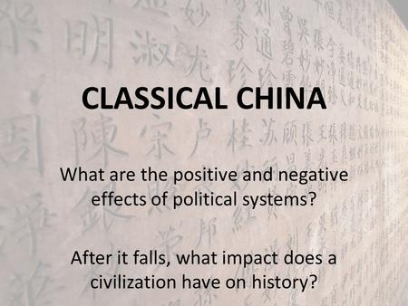 CLASSICAL CHINA What are the positive and negative effects of political systems? After it falls, what impact does a civilization have on history?