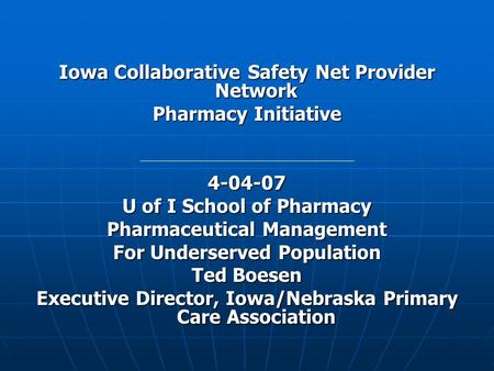 Iowa Collaborative Safety Net Provider Network Pharmacy Initiative 4-04-07 U of I School of Pharmacy Pharmaceutical Management For Underserved Population.
