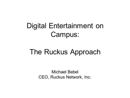Digital Entertainment on Campus: The Ruckus Approach Michael Bebel CEO, Ruckus Network, Inc.