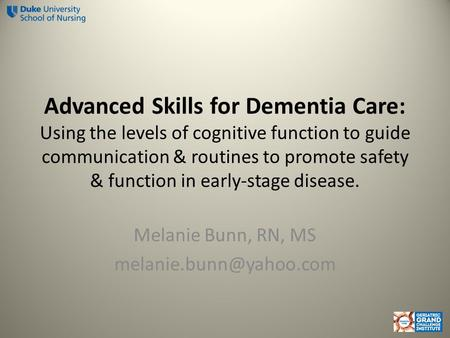 Advanced Skills for Dementia Care: Using the levels of cognitive function to guide communication & routines to promote safety & function in early-stage.