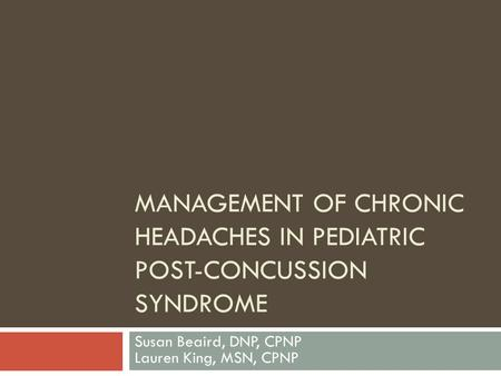MANAGEMENT OF CHRONIC HEADACHES IN PEDIATRIC POST-CONCUSSION SYNDROME Susan Beaird, DNP, CPNP Lauren King, MSN, CPNP.