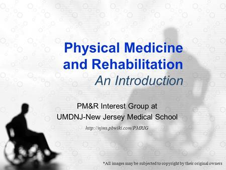Physical Medicine and Rehabilitation An Introduction PM&R Interest Group at UMDNJ-New Jersey Medical School  *All images may.