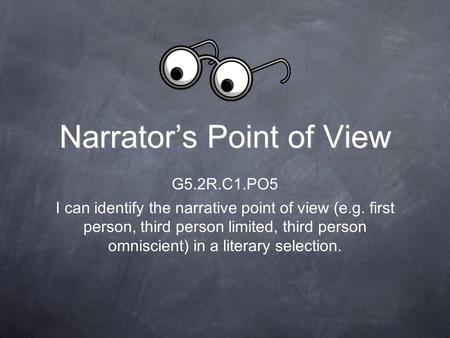 Narrator's Point of View G5.2R.C1.PO5 I can identify the narrative point of view (e.g. first person, third person limited, third person omniscient) in.
