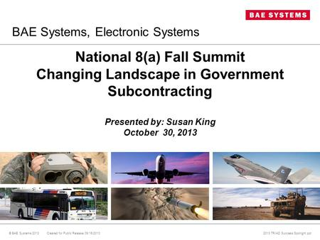 National 8(a) Fall Summit Changing Landscape in Government Subcontracting Presented by: Susan King October 30, 2013 © BAE Systems 2013 Cleared for Public.