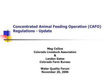 Concentrated Animal Feeding Operation (CAFO) Regulations - Update Meg Collins Colorado Livestock Association & Landon Gates Colorado Farm Bureau Water.