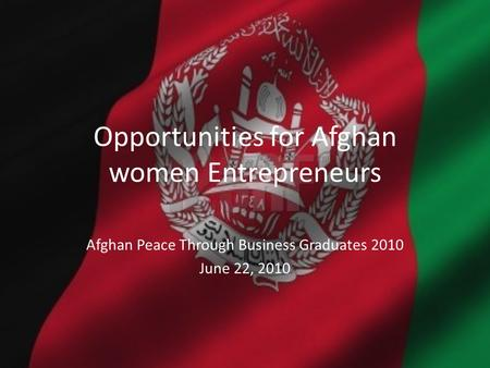 Opportunities for Afghan women Entrepreneurs Afghan Peace Through Business Graduates 2010 June 22, 2010.