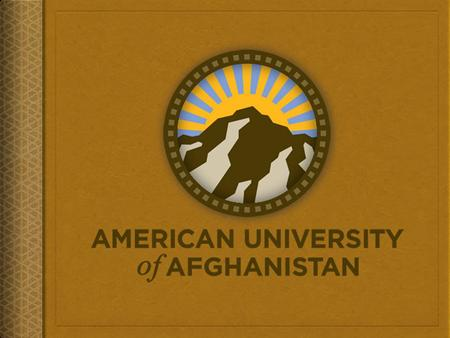 Quality, Relevance, and Sustainability of University Curricula in Afghanistan: AUAF's Perspective Dr. Rod Monger Special Assistant to the President for.