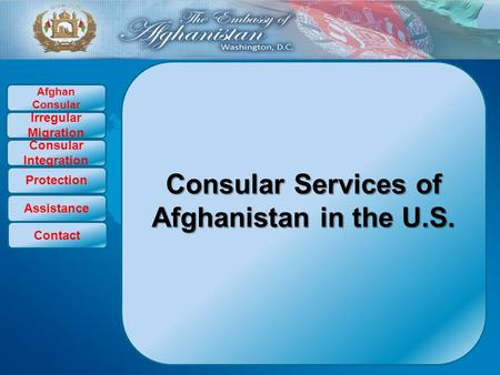 Consular Services of Afghanistan in the U.S. Afghan Consular Irregular Migration Consular Integration Protection Assistance Contact.