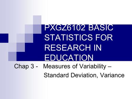 PXGZ6102 BASIC STATISTICS FOR RESEARCH IN EDUCATION Chap 3 - Measures of Variability – Standard Deviation, Variance.