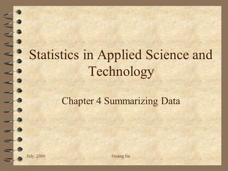 July, 2000Guang Jin Statistics in Applied Science and Technology Chapter 4 Summarizing Data.