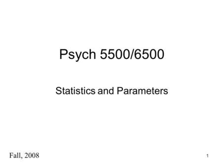 1 Psych 5500/6500 Statistics and Parameters Fall, 2008.