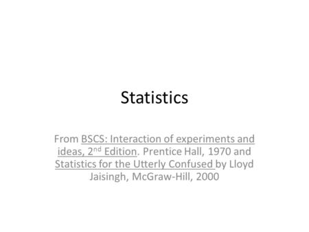 Statistics From BSCS: Interaction of experiments and ideas, 2nd Edition. Prentice Hall, 1970 and Statistics for the Utterly Confused by Lloyd Jaisingh,