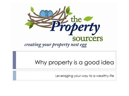 Why property is a good idea Leveraging your way to a wealthy life.