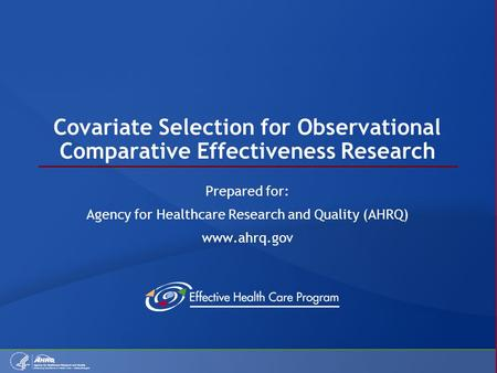Covariate Selection for Observational Comparative Effectiveness Research Prepared for: Agency for Healthcare Research and Quality (AHRQ) www.ahrq.gov.
