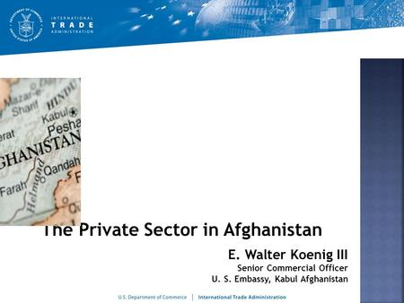The Private Sector in Afghanistan.  Department of Commerce programs to promote private sector growth.  Trends that are pushing private sector growth.