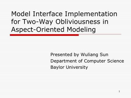 1 Model Interface Implementation for Two-Way Obliviousness in Aspect-Oriented Modeling Presented by Wuliang Sun Department of Computer Science Baylor University.