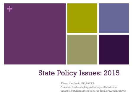 + State Policy Issues: 2015 Alison Haddock, MD, FACEP Assistant Professor, Baylor College of Medicine Trustee, National Emergency Medicine PAC (NEMPAC)