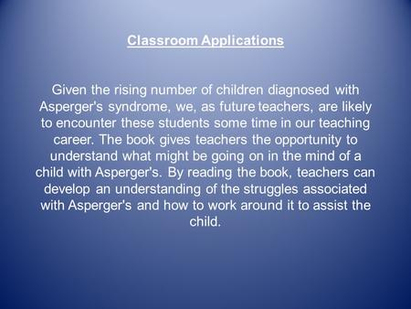 Classroom Applications Given the rising number of children diagnosed with Asperger's syndrome, we, as future teachers, are likely to encounter these students.